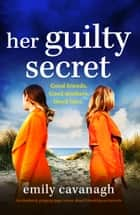 Her Guilty Secret - An absolutely gripping page-turner about friendship and secrets ebook by Emily Cavanagh