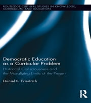 Democratic Education as a Curricular Problem - Historical Consciousness and the Moralizing Limits of the Present ebook by Daniel Friedrich