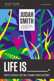 Life Is _____ Study Guide - God's Illogical Love Will Change Your Existence ebook by Judah Smith,Justin L. Jaquith