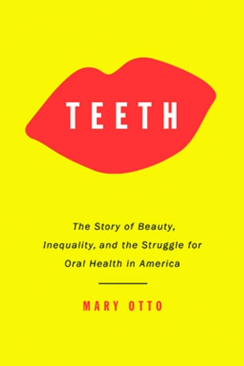 Teeth - The Story of Beauty, Inequality, and the Struggle for Oral Health in America ebook by Mary Otto