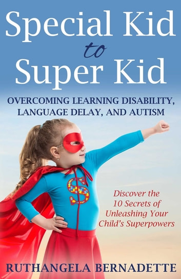 Special Kid to Super Kid - Overcoming Learning Disability, Language Delay, and Autism ebook by Ruthangela Bernadette