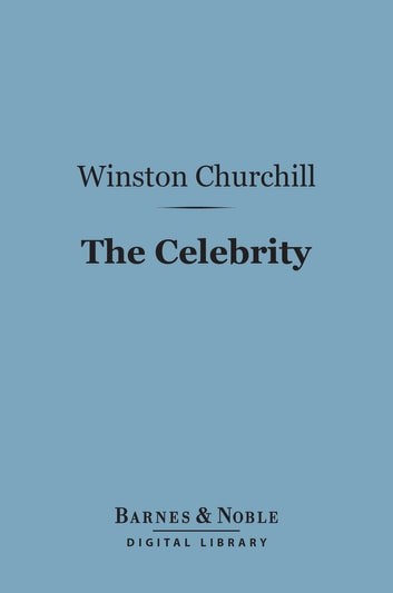 The Celebrity (Barnes & Noble Digital Library) ebook by Winston Churchill