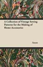 A Collection of Vintage Sewing Patterns for the Making of Home Accessories ebook by Anon