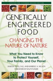 Genetically Engineered Food: Changing the Nature of Nature: What You Need to Know to Protect Yourself, Your Family, and Our Planet - What You Need to Know to Protect Yourself, Your Family, and Our Planet ebook by Martin Teitel, Ph.D.,Kimberly A. Wilson,Ralph Nader