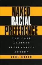 Naked Racial Preference - The Case Against Affirmative Action ebook by Carl Cohen