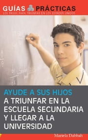 Ayude a sus hijos a triunfar en la escuela secundaria y llegar a la universidad (Help Your Children Succeed in High School and Go to College) - Guía para Padres Latinos (A Special Guide for Latino Parents) ebook by Mariela Dabbah