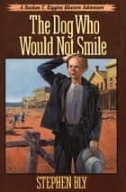 The Dog Who Would Not Smile ebook by Stephen Bly