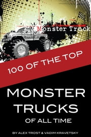 100 of the Top Monster Trucks of All Time ebook by alex trostanetskiy