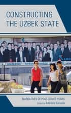Constructing the Uzbek State - Narratives of Post-Soviet Years ebook by Marlene Laruelle, Sergey Abashin, Peter Finke,...