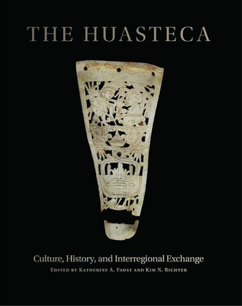 The Huasteca - Culture, History, and Interregional Exchange ebook by