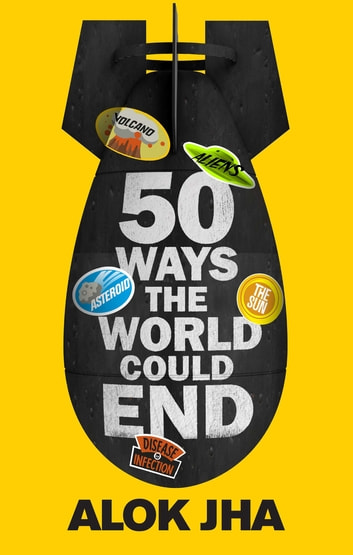 50 Ways the World Could End - The Doomsday Handbook ebook by Alok Jha