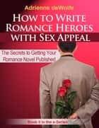 How to Write Romance Heroes with Sex Appeal ebook by Adrienne deWolfe