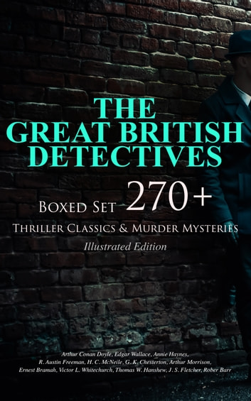 THE GREAT BRITISH DETECTIVES - Boxed Set: 270+ Thriller Classics & Murder Mysteries (Illustrated Edition) - The Cases of Sherlock Holmes, Father Brown, P. C. Lee, Martin Hewitt, Dr. Thorndyke, Bulldog Drummond, Max Carrados, Hamilton Cleek and more ebook by Arthur Conan Doyle,Edgar Wallace,Annie Haynes,R. Austin Freeman,H. C. McNeile,G. K. Chesterton,Arthur Morrison,Ernest Bramah,Victor L. Whitechurch,Thomas W. Hanshew,J. S. Fletcher,Rober Barr