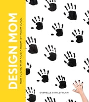 Design Mom - How to Live with Kids: A Room-by-Room Guide ebook by Gabrielle Stanley Blair