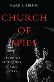 Church of Spies - The Pope's Secret War Against Hitler ebook by Mark Riebling