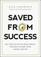 Saved from Success - How God Can Free You from Culture's Distortion of Family, Work, and the Good Life ebook by Dale Partridge
