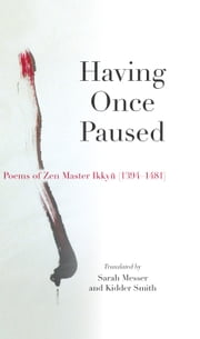 Having Once Paused - Poems of Zen Master Ikkyu (1394-1481) ebook by Sarah Messer,Ikkyu Sojun,Kidder Smith