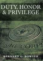 Duty, Honor & Privilege ebook by Bernard G. Bowyer