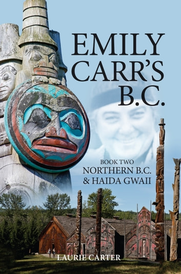 Emily Carr's B.C. - Northern B.C. & Haida Gwaii ebook by Laurie Carter