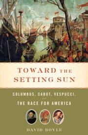 Toward the Setting Sun - Columbus, Cabot, Vespucci, and the Race for America ebook by David Boyle