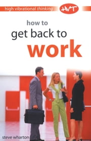 High Vibrational Thinking: How to Get Back to Work ebook by Wharton Steve
