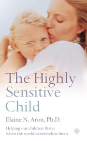 The Highly Sensitive Child: Helping our children thrive when the world overwhelms them ebook by Elaine N. Aron