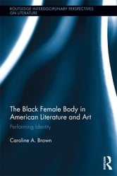 The Black Female Body in American Literature and Art - Performing Identity ebook by Caroline Brown
