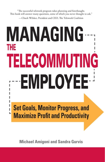 Managing the Telecommuting Employee - Set Goals, Monitor Progress, and Maximize Profit and Productivity ebook by Michael Amigoni,Sandra Gurvis