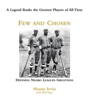Few and Chosen Negro Leagues - Defining Negro Leagues Greatness ebook by Monte Irvin,Phil Pepe