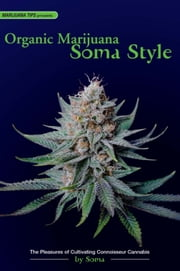 Organic Marijuana, Soma Style - The Pleasures of Cultivating Connoisseur Cannabis ebook by Soma