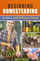 Beginning Homesteading: Your Path to a Self-Sufficient Lifestyle - Prepper's Survival Gardening & Pantry Stockpile ebook by Matt Riley
