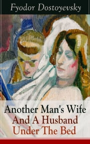 Another Man's Wife And A Husband Under The Bed - A Humorous Story of Love Triangle (by the author of Crime and Punishment, The Brothers Karamazov, The Idiot, The House of the Dead, The Possessed and The Gambler) ebook by Fyodor Dostoyevsky, Constance Garnett