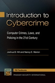 Introduction to Cybercrime - Computer Crimes, Laws, and Policing in the 21st Century ebook by Joshua B. Hill,Nancy E Marion