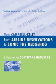 From Airline Reservations to Sonic the Hedgehog: A History of the Software Industry ebook by Martin Campbell-Kelly