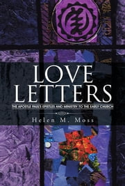 LOVE LETTERS - The Apostle Paul's Epistles and Ministry to the Early Church ebook by Helen M. Moss
