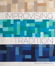 Improvising Tradition - 18 Quilted Projects Using Strips, Slices, and Strata ebook by Alexandra Ledgerwood