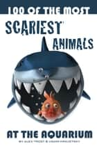 100 of the Most Scariest Animals At the Aquarium ebook by alex trostanetskiy