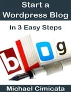 Start a Wordpress Blog In 3 Easy Steps ebook by Michael Cimicata