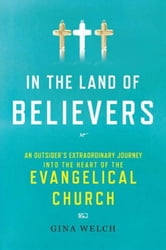 In the Land of Believers - An Outsider's Extraordinary Journey into the Heart of the Evangelical Church ebook by Gina Welch