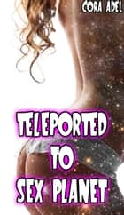 Teleported To Sex Planet ebook by Cora Adel