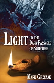 Light on the Dark Passages of Scripture ebook by Mark Giszczak