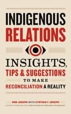 Indigenous Relations: Insights, Tips & Suggestions to Make Reconciliation a Reality ebook by Bob Joseph
