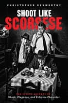 Shoot Like Scorsese - The Visual Secrets of Shock, Elegance, and Extreme Character ebook by Christopher Kenworthy