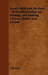 Goat's Milk and Its Uses - With Information on Milking and Making Cheese, Butter and Cream ebook by Various Authors