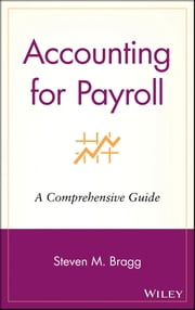 Accounting for Payroll - A Comprehensive Guide ebook by Steven M. Bragg