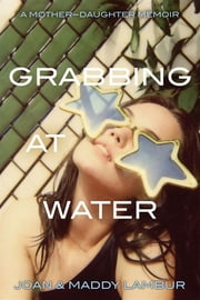 Grabbing at Water - A Mother--Daughter Memoir ebook by Joan Lambur,Madeleine Lambur