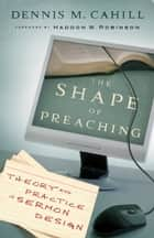 The Shape of Preaching - Theory and Practice in Sermon Design ebook by Dennis M. Cahill, Haddon Robinson