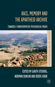 Race, Memory and the Apartheid Archive - Towards a Transformative Psychosocial Praxis ebook by Garth Stevens,Norman Duncan,Dr Derek Hook