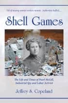 Shell Games - The Life and Times of Pearl McGill, Industrial Spy and Pioneer Labor Activist ebook by Jeffrey S. Copeland