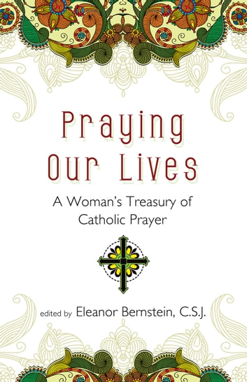 Praying Our Lives - A Woman's Treasury of Catholic Prayer ebook by Eleanor Bernstein C.S.J.